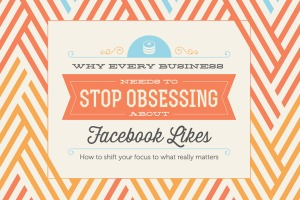 Why Every Business Needs to Stop Obsessing About Facebook Likes